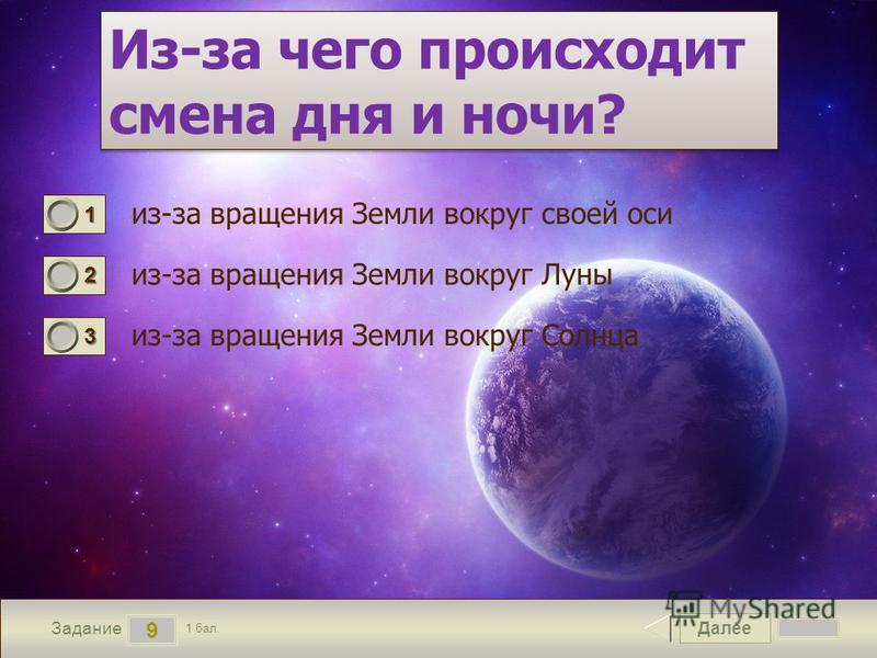 Далее 9 Задание 1 бал. 1111 2222 3333 Из-за чего происходит смена дня и ночи? из-за вращения Земли вокруг своей оси из-за вращения Земли вокруг Луны из-за вращения Земли вокруг Солнца