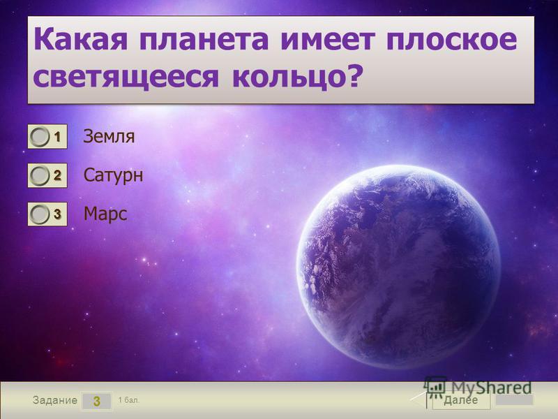 Далее 3 Задание 1 бал. 1111 2222 3333 Какая планета имеет плоское светящееся кольцо? Земля Сатурн Марс