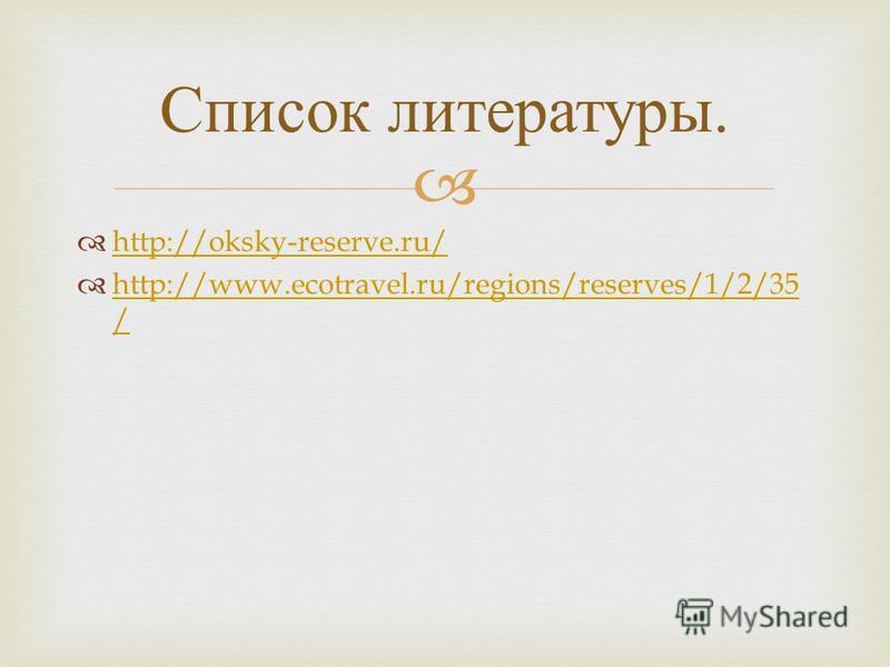 http://oksky-reserve.ru/ http://www.ecotravel.ru/regions/reserves/1/2/35 / http://www.ecotravel.ru/regions/reserves/1/2/35 / Список литературы.