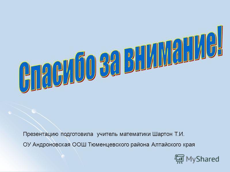 Презентацию подготовила учитель математики Шартон Т.И. ОУ Андроновская ООШ Тюменцевского района Алтайского края