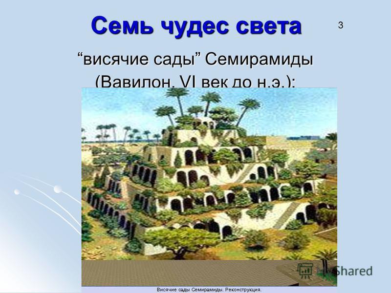 Семь чудес света висячие сады Семирамиды (Вавилон, VI век до н.э.); 3