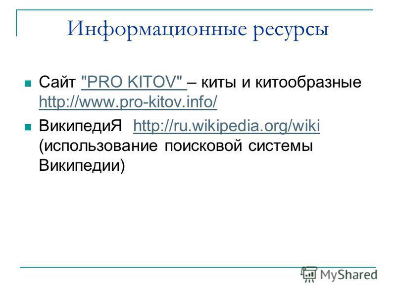 Информационные ресурсы Сайт PRO KITOV – киты и китообразные http://www.pro-kitov.info/PRO KITOV http://www.pro-kitov.info/ ВикипедиЯ http://ru.wikipedia.org/wiki (использование поисковой системы Википедии)http://ru.wikipedia.org/wiki