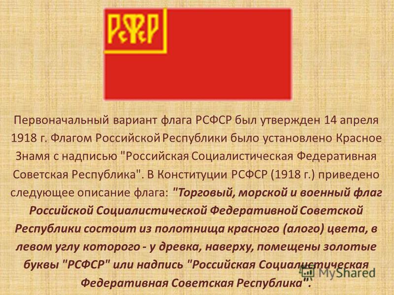 Первоначальный вариант флага РСФСР был утвержден 14 апреля 1918 г. Флагом Российской Республики было установлено Красное Знамя с надписью