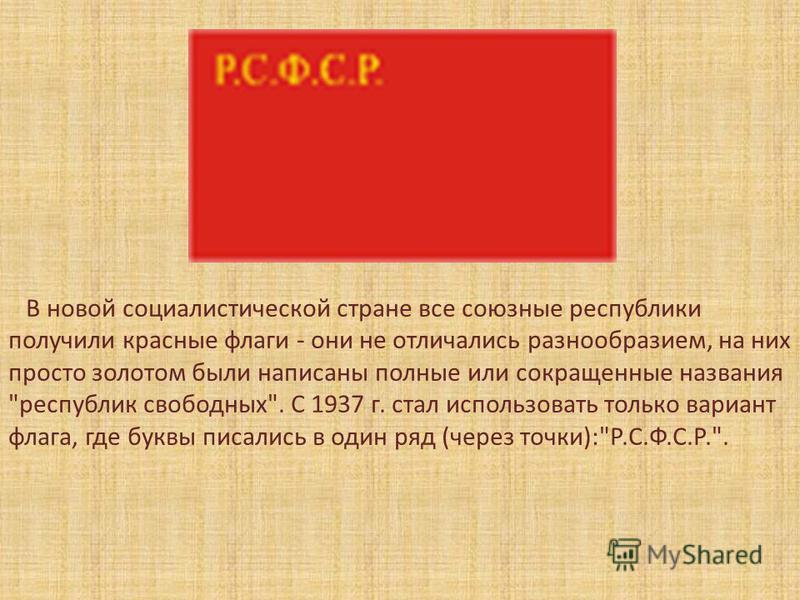 В новой социалистической стране все союзные республики получили красные флаги - они не отличались разнообразием, на них просто золотом были написаны полные или сокращенные названия