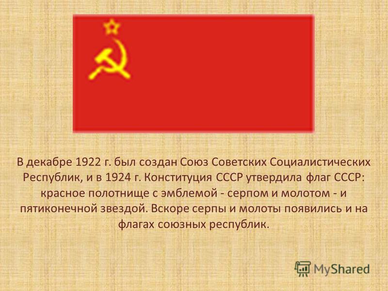 В декабре 1922 г. был создан Союз Советских Социалистических Республик, и в 1924 г. Конституция СССР утвердила флаг СССР: красное полотнище с эмблемой - серпом и молотом - и пятиконечной звездой. Вскоре серпы и молоты появились и на флагах союзных ре