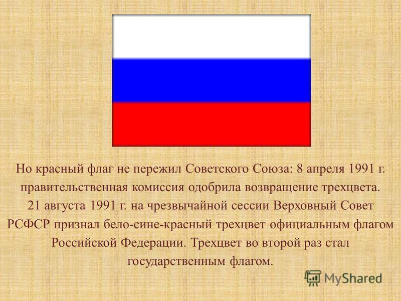 Но красный флаг не пережил Советского Союза: 8 апреля 1991 г. правительственная комиссия одобрила возвращение трех цвета. 21 августа 1991 г. на чрезвычайной сессии Верховный Совет РСФСР признал бело-сине-красный трех цвет официальным флагом Российско