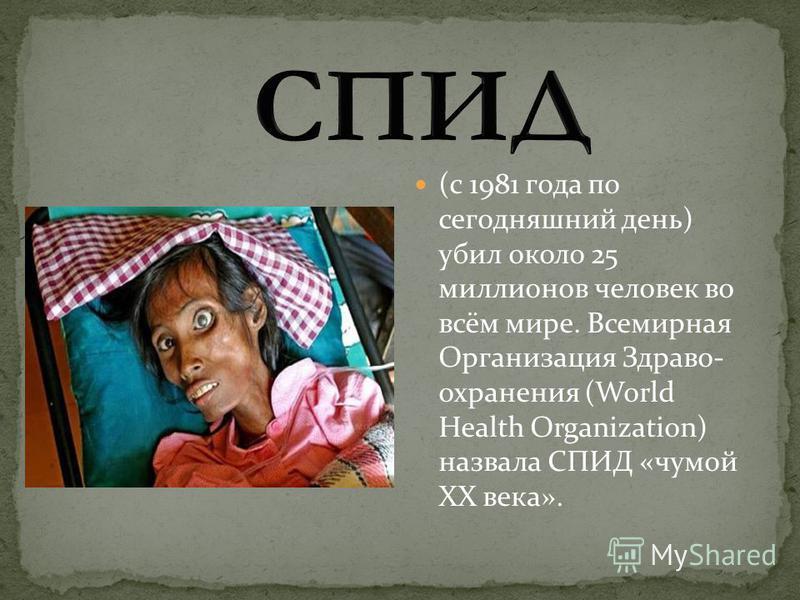 (с 1981 года по сегодняшний день) убил около 25 миллионов человек во всём мире. Всемирная Организация Здраво- охранения (World Health Organization) назвала СПИД «чумой XX века».