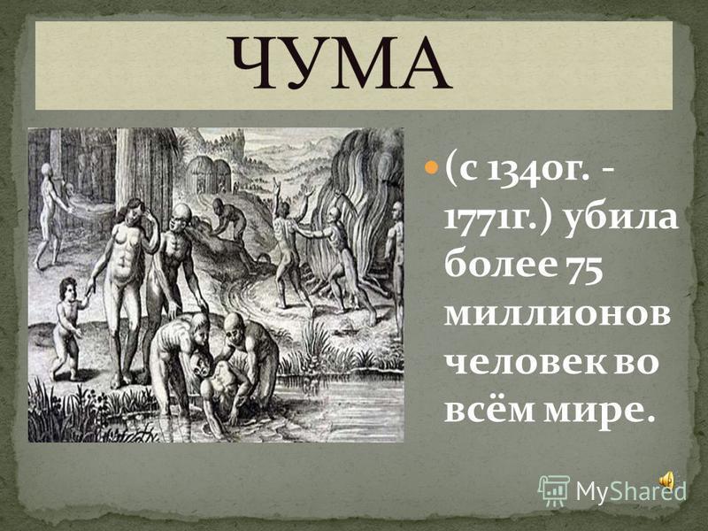 (с 1340 г. - 1771 г.) убила более 75 миллионов человек во всём мире.