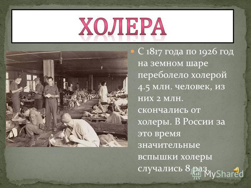 С 1817 года по 1926 год на земном шаре переболело холерой 4.5 млн. человек, из них 2 млн. скончались от холеры. В России за это время значительные вспышки холеры случались 8 раз.