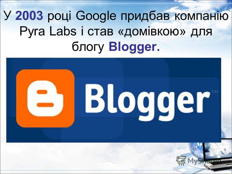 У 2003 році Google придбав компанію Pyra Labs і став «домівкою» для блогу Blogger.