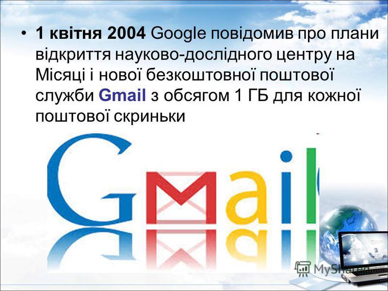 1 квітня 2004 Google повідомив про плани відкриття науково-дослідного центру на Місяці і нової безкоштовної поштової служби Gmail з обсягом 1 ГБ для кожної поштової скриньки