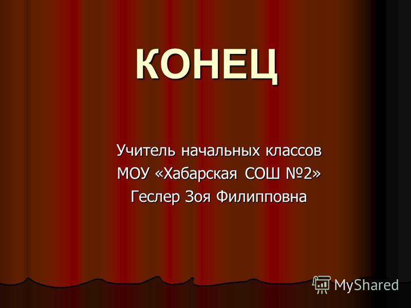 КОНЕЦ Учитель начальных классов МОУ «Хабарская СОШ 2» Геслер Зоя Филипповна