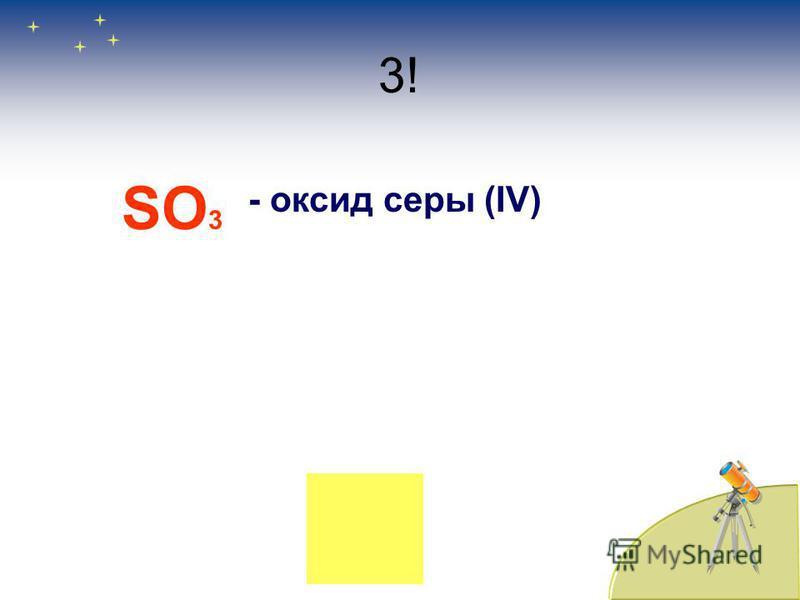 3! SO 3 - оксид серы (IV)