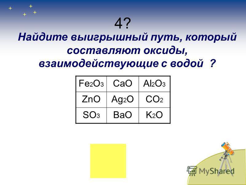 4? Fе 2O3Fе 2O3 CaOAl 2 O 3 ZnOAg 2 OCO 2 SO 3 BaOK2OK2O Найдите выигрышный путь, который составляют оксиды, взаимодействующие с водой ?
