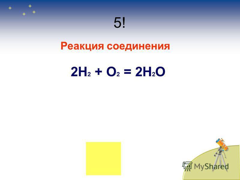 5! Реакция соединения 2Н 2 + О 2 = 2Н 2 О