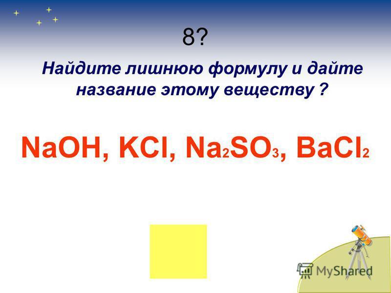 8? Найдите лишнюю формулу и дайте название этому веществу ? NaOH, KCl, Na 2 SO 3, BaCl 2