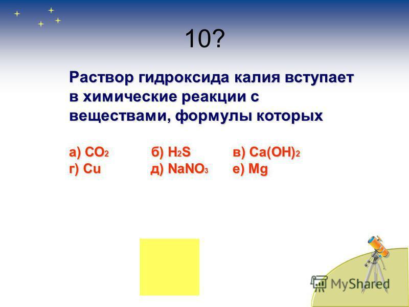 10? Раствор гидроксида калия вступает в химические реакции с веществами, формулы которых а) СО 2 б) H 2 Sв) Са(ОН) 2 г) Cuд) NaNO 3 e) Mg