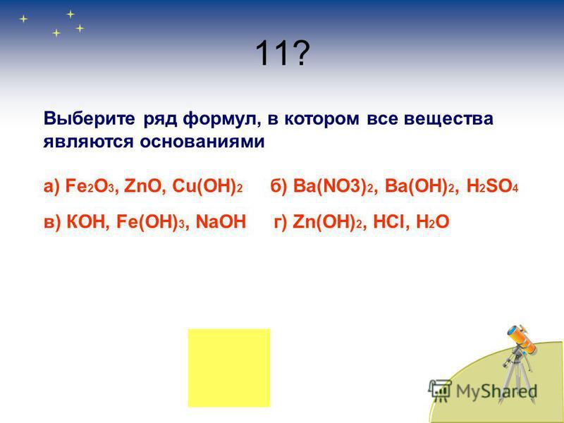 11? Выберите ряд формул, в котором все вещества являются основаниями а) Fe 2 O 3, ZnO, Cu(OH) 2 б) Ba(NO3) 2, Ba(OН) 2, Н 2 SО 4 в) КОН, Fe(OH) 3, NaОН г) Zn(OН) 2, НCl, H 2 O