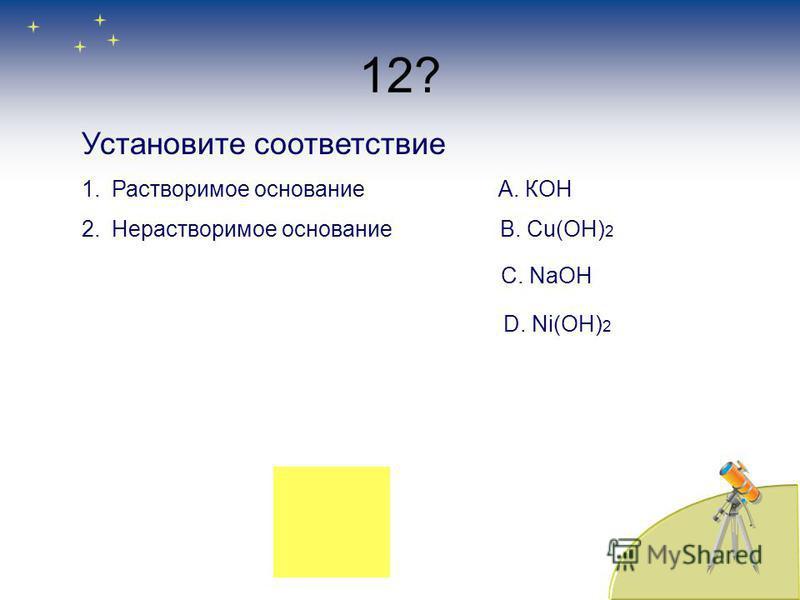 12? Установите соответствие 1. Растворимое основание А. КОН 2. Нерастворимое основание B. Сu(OH) 2 C. NaOH D. Ni(OH) 2