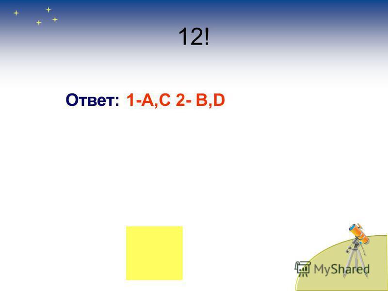 12! Ответ: 1-А,С 2- B,D