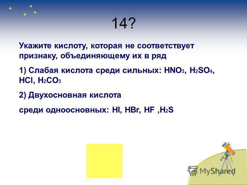 14? Укажите кислооту, которая не соответствует признаку, объединяющему их в ряд 1) Слабая кислоота среди сильных: HNO 3, H 2 SO 4, HCl, H 2 CO 3 2) Двухосновная кислоота среди одноосновных: HI, HBr, HF,H 2 S