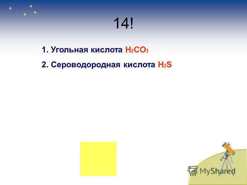 14! 1. Угольная кислоота H 2 CO 3 2. Сероводородная кислоота H 2 S