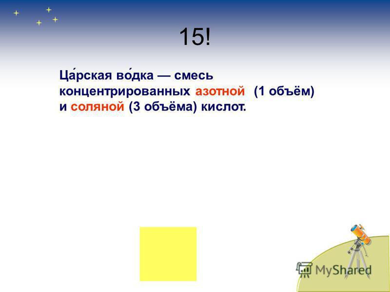 15! Ца́русская во́дка смесь концентрированных азотной (1 объём) и соляной (3 объёма) кислоот.