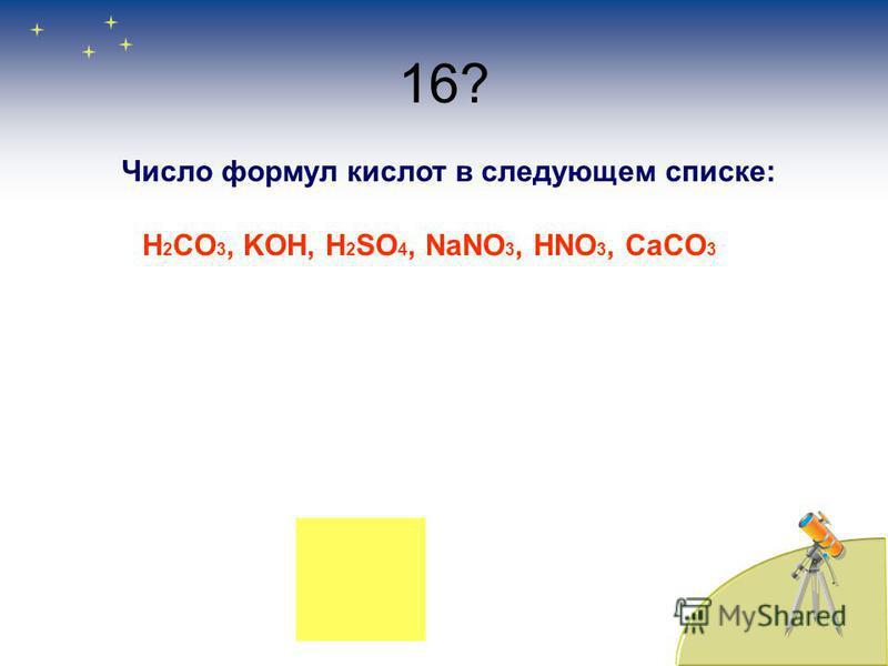 16? Число формул кислоот в следующем списке: H 2 CO 3, KOH, H 2 SO 4, NaNO 3, HNO 3, CaCO 3