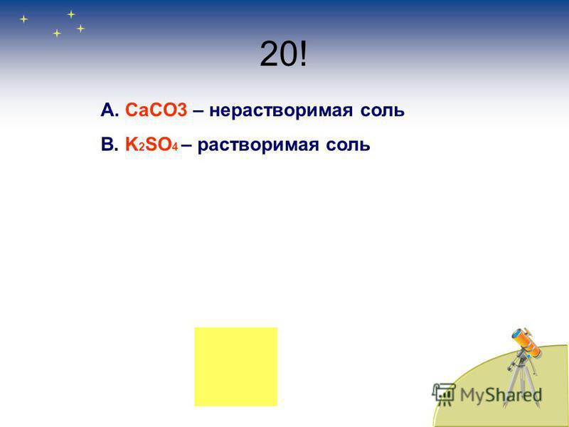 20! А. CaCO3 – нерастворимая соль В. K 2 SO 4 – растворимая соль