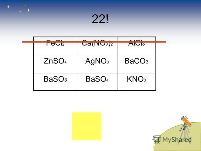22! FеCl 2 Ca(NO 3 ) 2 AlCl 3 ZnSO 4 AgNO 3 BaCO 3 BaSO 3 BaSO 4 KNO 3