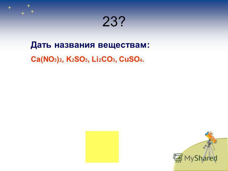23? Дать названия веществам: Ca(NO 3 ) 2, K 2 SO 3, Li 2 CO 3, CuSO 4.