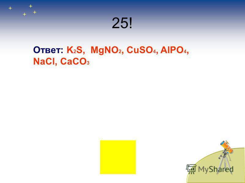 25! Ответ: K 2 S, MgNO 2, CuSO 4, AlPO 4, NaCl, CaCO 3