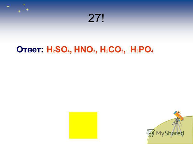 27! Ответ: H 2 SO 4, HNO 3, H 2 CO 3, H 3 PO 4