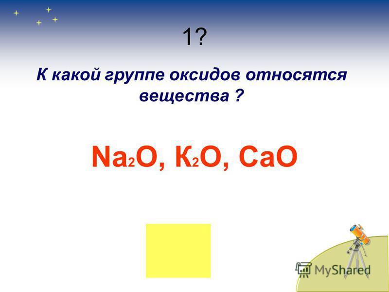 1? К какой группе оксидов относятся вещества ? Na 2 O, К 2 О, CaO