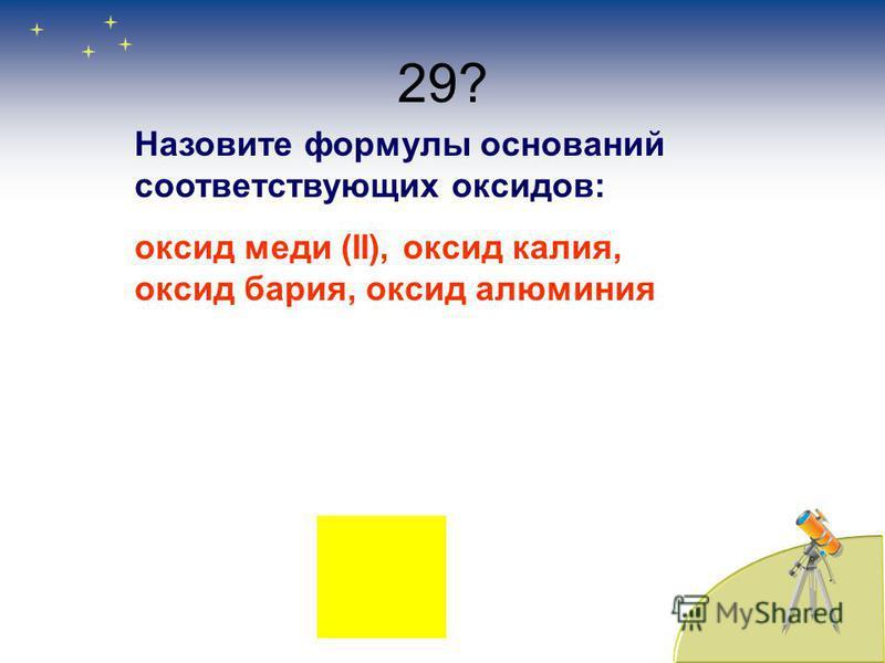 29? Назовите формулы оснований соответствующих оксидов: оксид меди (II), оксид калия, оксид бария, оксид алюминия