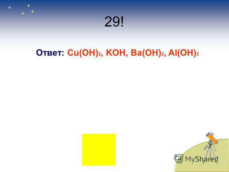 29! Ответ: Cu(OH) 2, KOH, Ba(OH) 2, Al(OH) 3