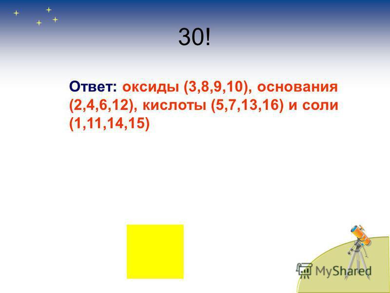 30! Ответ: оксиды (3,8,9,10), основания (2,4,6,12), кислооты (5,7,13,16) и соли (1,11,14,15)