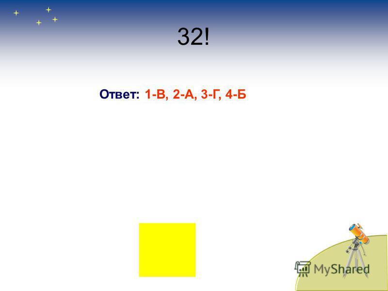 32! Ответ: 1-В, 2-А, 3-Г, 4-Б