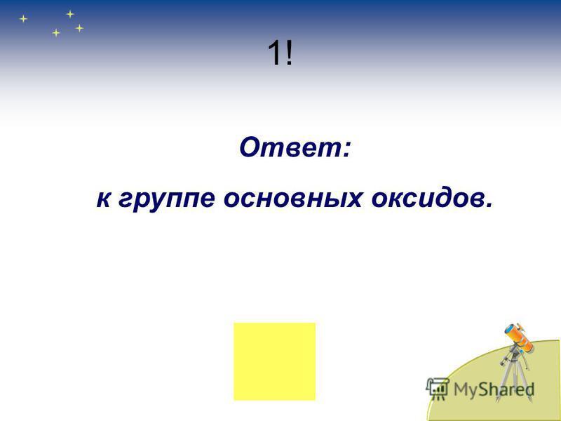 1! Ответ: к группе основных оксидов.