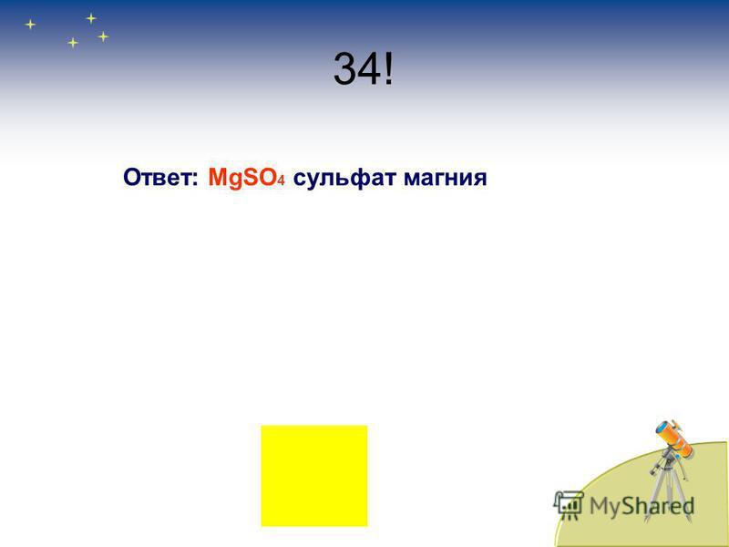 34! Ответ: MgSО 4 сульфат магния