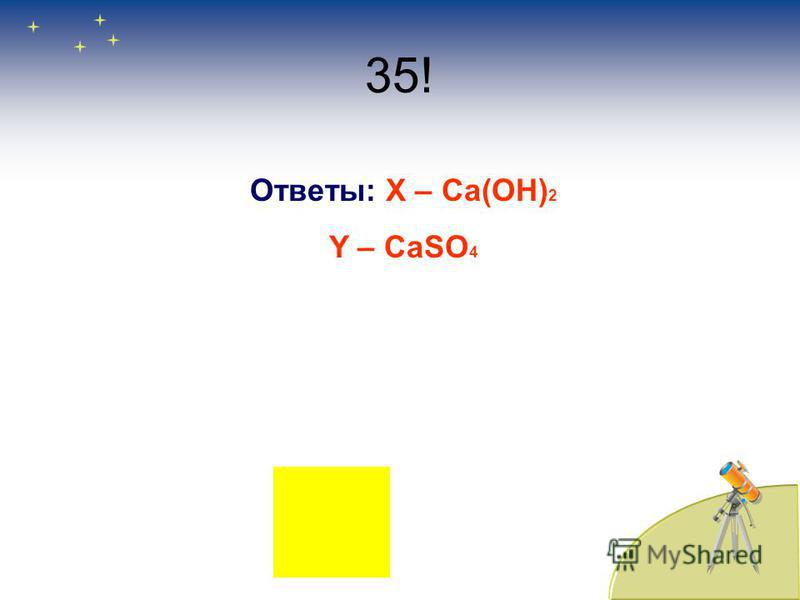 35! Ответы: Х – Ca(OH) 2 Y – CaSO 4