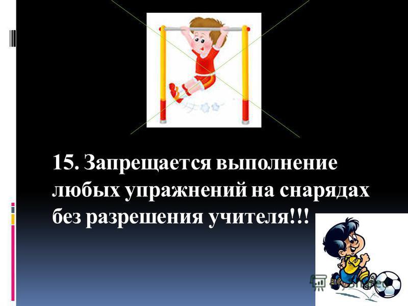 15. Запрещается выполнение любых упражнений на снарядах без разрешения учителя!!!