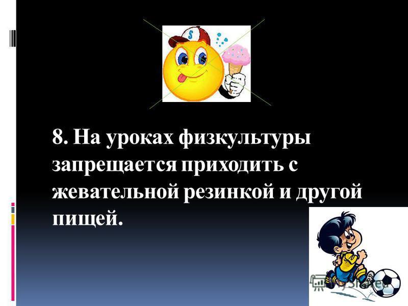 8. На уроках физкультуры запрещается приходить с жевательной резинкой и другой пищей.