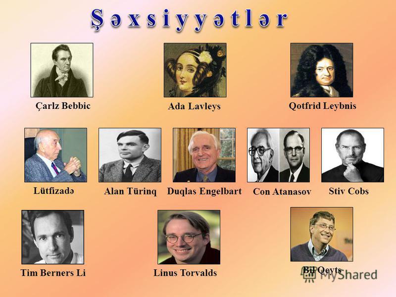 Çarlz Bebbic Ada Lavleys Qotfrid Leybnis Lütfizadə Alan TürinqDuqlas EngelbartStiv Cobs Tim Berners Li Linus Torvalds Bil Qeyts Con Atanasov