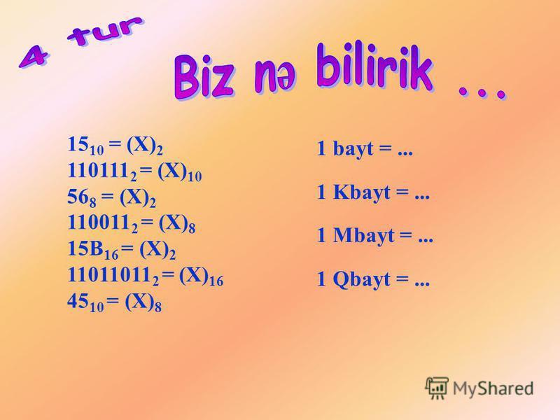 15 10 = (X) 2 110111 2 = (X) 10 56 8 = (X) 2 110011 2 = (X) 8 15B 16 = (X) 2 11011011 2 = (X) 16 45 10 = (X) 8 1 bayt =... 1 Kbayt =... 1 Mbayt =... 1 Qbayt =...