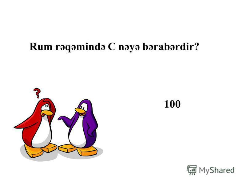 Rum rəqəmində C nəyə bərabərdir? 100