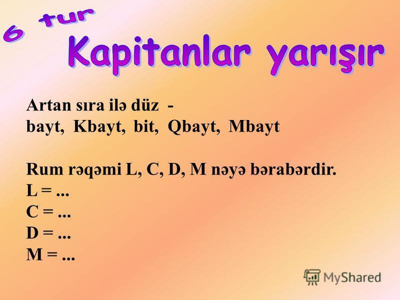 Artan sıra ilə düz - bayt, Kbayt, bit, Qbayt, Mbayt Rum rəqəmi L, C, D, M nəyə bərabərdir. L =... C =... D =... M =...