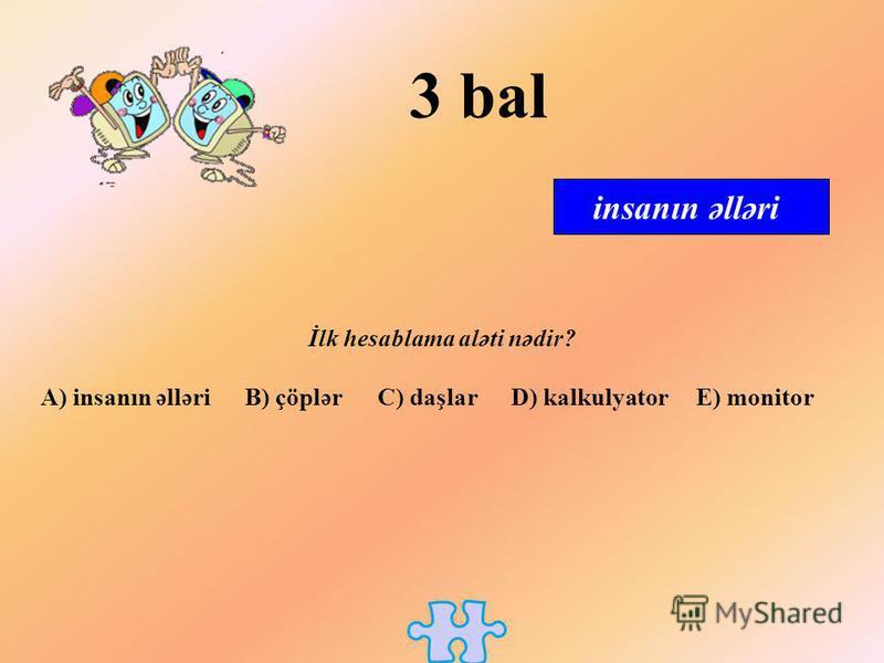 İlk hesablama aləti nədir? A) insanın əlləri B) çöplər C) daşlar D) kalkulyator E) monitor insanın əlləri 3 bal
