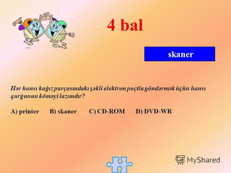 skaner 4 bal Hər hansı kağız parçasındakı şəkli elektron poçtla göndərmək üçün hansı qurğunun köməyi lazımdır? A) printer B) skaner C) CD-ROM D) DVD-WR