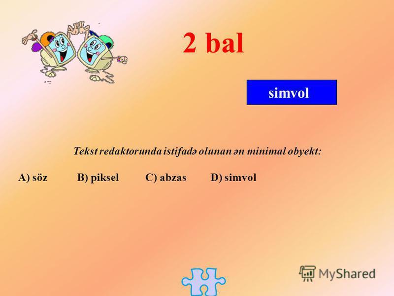 simvol 2 bal Tekst redaktorunda istifadə olunan ən minimal obyekt: A) söz B) piksel C) abzas D) simvol